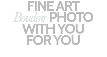 FINE ART Boudoir PHOTO WITH YOU FOR YOU